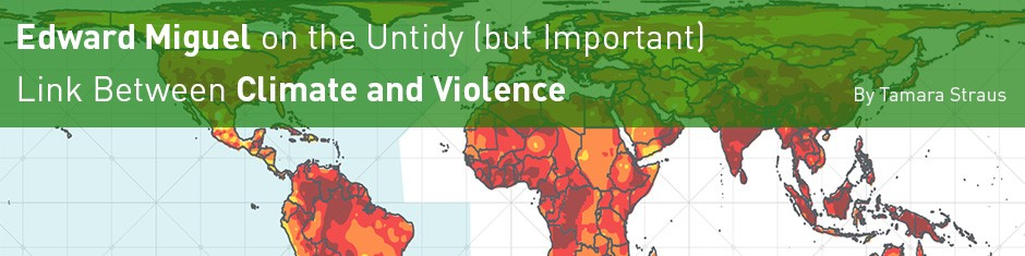 Edward Miguel on the Untidy (but Important) Link Between Climate and Violence