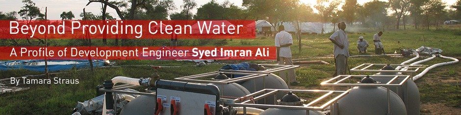 Beyond Providing Clean Water: A Profile of Development Engineer Syed Imran Ali