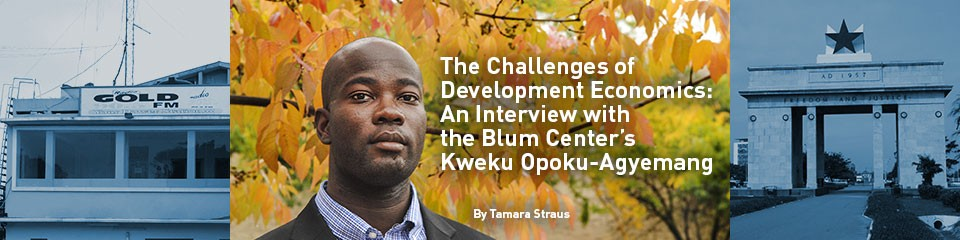 The Challenges of Development Economics: An Interview with the Blum Center's Kweku Opoku-Agyemang